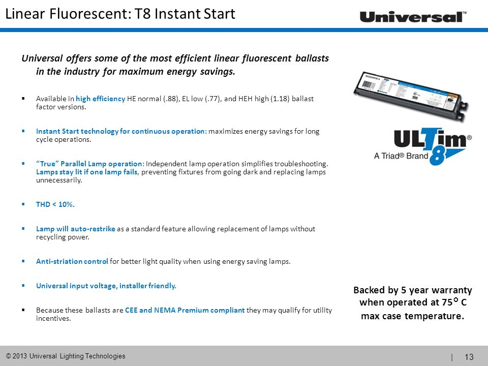 | 13 © 2013 Universal Lighting Technologies Linear Fluorescent: T8 Instant Start Universal offers some of the most efficient linear fluorescent ballas