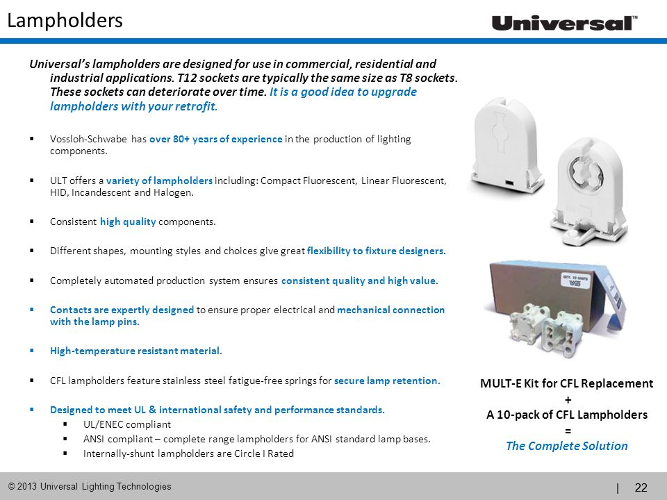 | 22 © 2013 Universal Lighting Technologies Lampholders Universals lampholders are designed for use in commercial, residential and industrial applicat