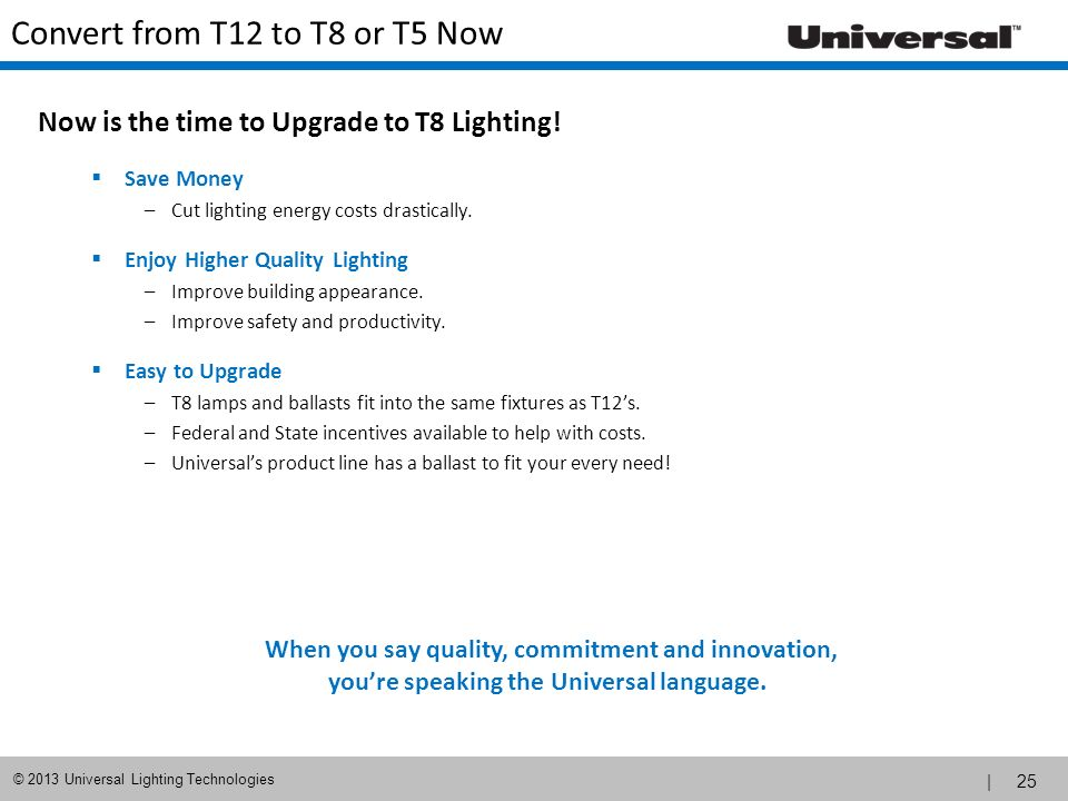 | 25 © 2013 Universal Lighting Technologies Convert from T12 to T8 or T5 Now Now is the time to Upgrade to T8 Lighting! Save Money –Cut lighting energ