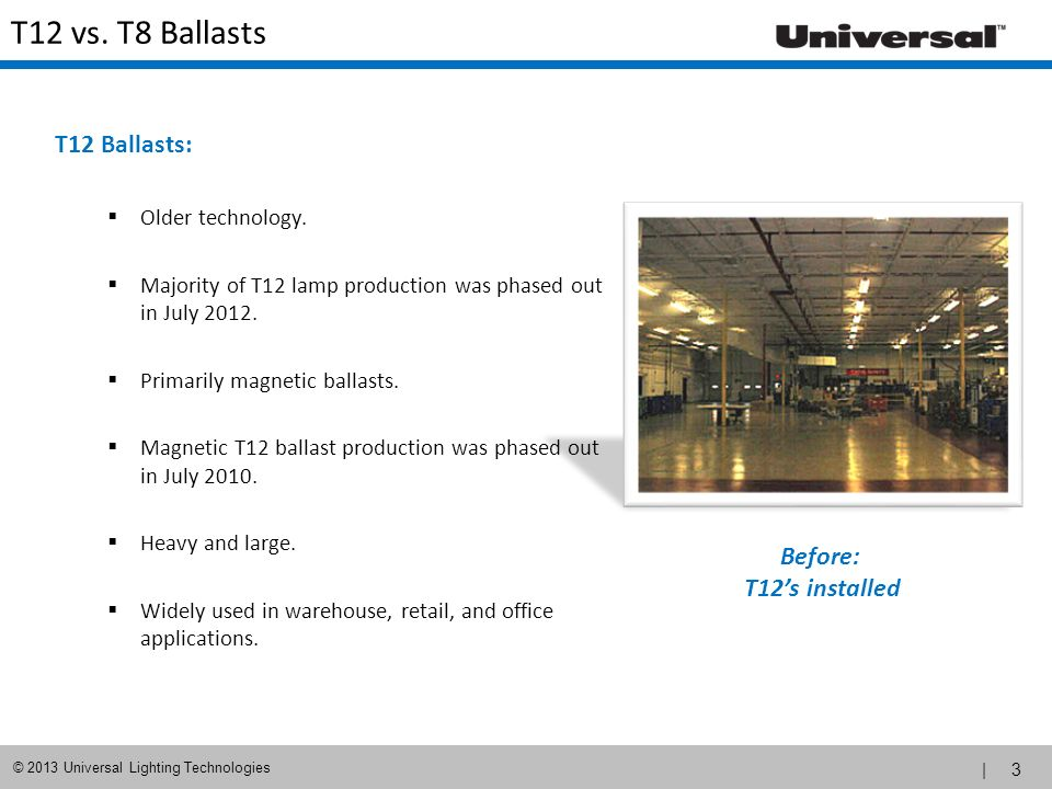 | 3 © 2013 Universal Lighting Technologies T12 vs. T8 Ballasts T12 Ballasts: Older technology. Majority of T12 lamp production was phased out in July