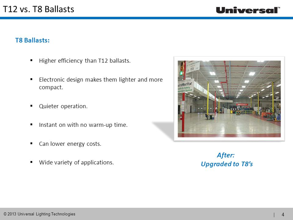 | 4 © 2013 Universal Lighting Technologies T12 vs. T8 Ballasts T8 Ballasts: Higher efficiency than T12 ballasts. Electronic design makes them lighter