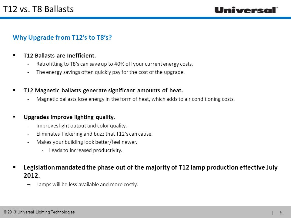 | 5 © 2013 Universal Lighting Technologies T12 vs. T8 Ballasts Why Upgrade from T12s to T8s? T12 Ballasts are Inefficient. -Retrofitting to T8s can sa