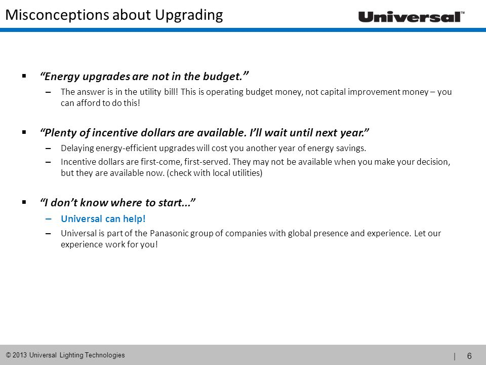 | 6 © 2013 Universal Lighting Technologies Energy upgrades are not in the budget. – The answer is in the utility bill! This is operating budget money,