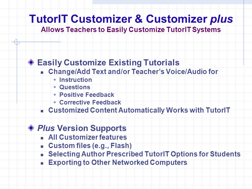 TutorIT Customizer & Customizer plus Allows Teachers to Easily Customize TutorIT Systems Easily Customize Existing Tutorials Change/Add Text and/or Teachers Voice/Audio for Instruction Questions Positive Feedback Corrective Feedback Customized Content Automatically Works with TutorIT Plus Version Supports All Customizer features Custom files (e.g., Flash) Selecting Author Prescribed TutorIT Options for Students Exporting to Other Networked Computers