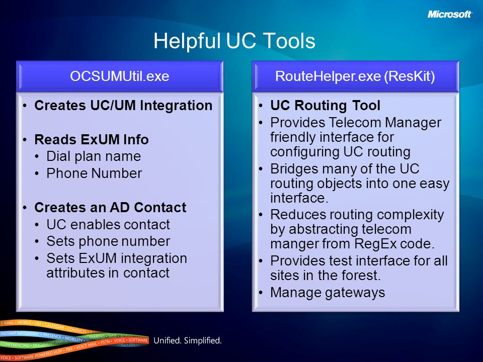 Helpful UC Tools OCSUMUtil.exe Creates UC/UM Integration Reads ExUM Info Dial plan name Phone Number Creates an AD Contact UC enables contact Sets pho