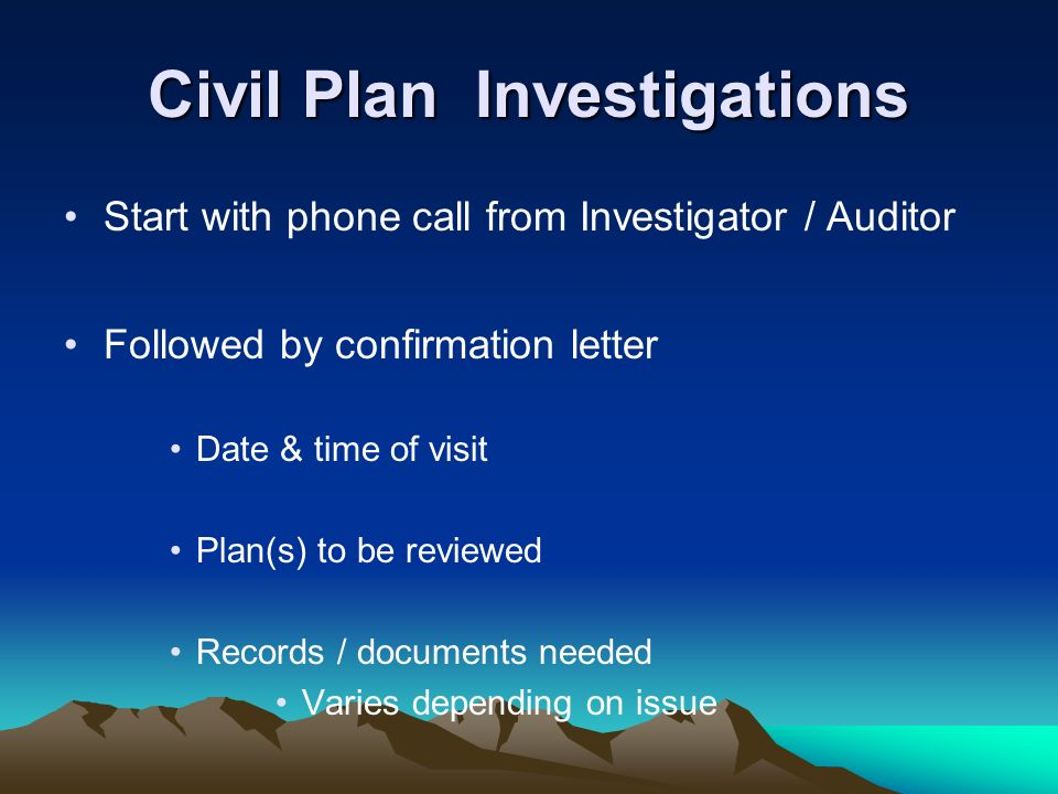 Civil Plan Investigations Start with phone call from Investigator / Auditor Followed by confirmation letter Date & time of visit Plan(s) to be reviewe