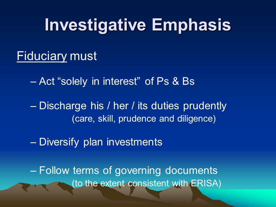 Investigative Emphasis Fiduciary must –Act solely in interest of Ps & Bs –Discharge his / her / its duties prudently (care, skill, prudence and dilige