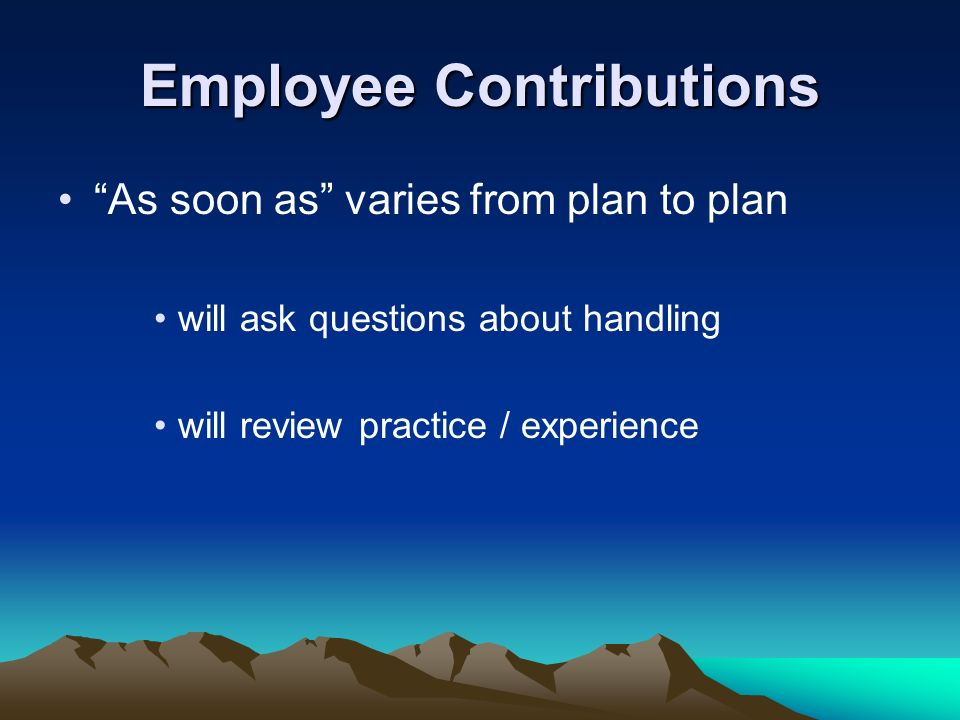 Employee Contributions As soon as varies from plan to plan will ask questions about handling will review practice / experience