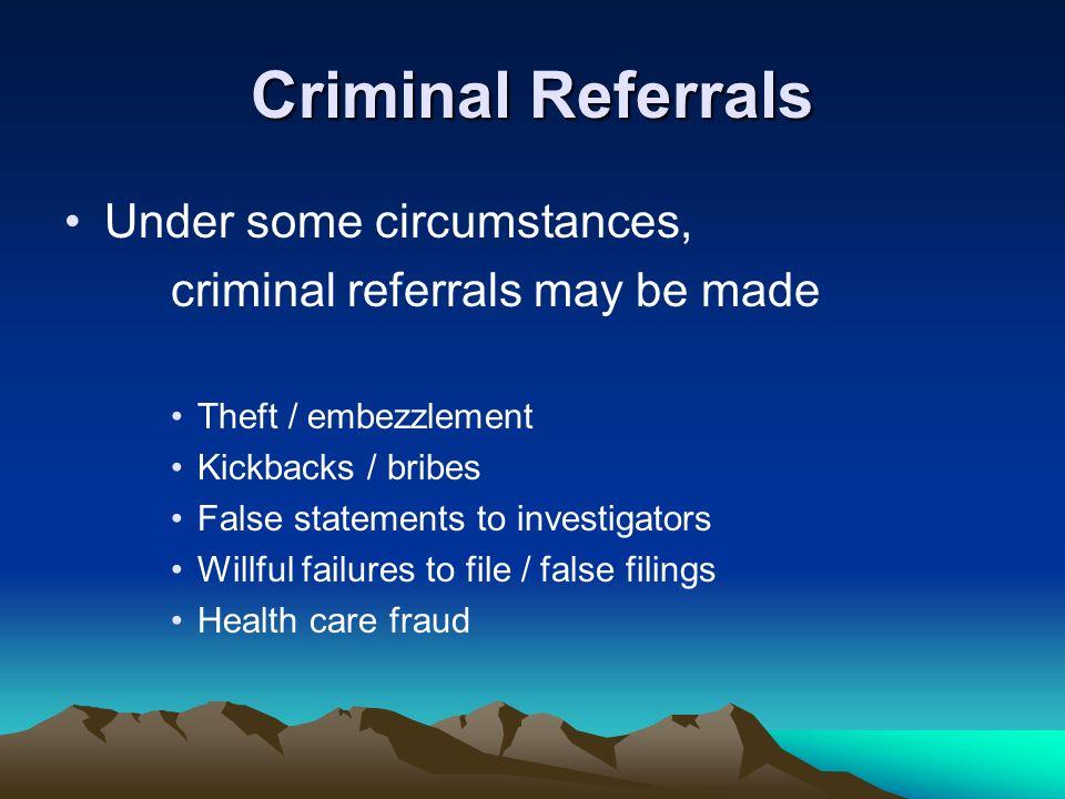 Criminal Referrals Under some circumstances, criminal referrals may be made Theft / embezzlement Kickbacks / bribes False statements to investigators