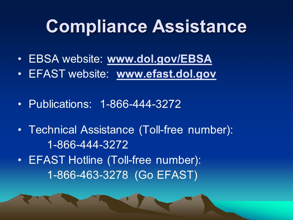 Compliance Assistance EBSA website: www.dol.gov/EBSA EFAST website: www.efast.dol.gov Publications: 1-866-444-3272 Technical Assistance (Toll-free num