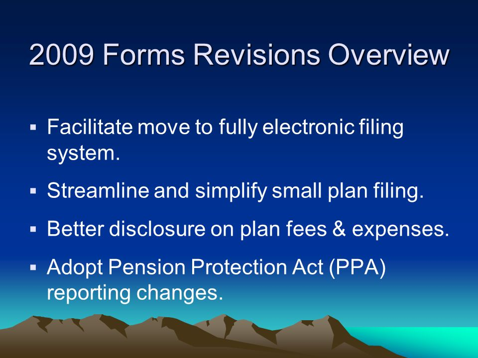 2009 Forms Revisions Overview Facilitate move to fully electronic filing system. Streamline and simplify small plan filing. Better disclosure on plan