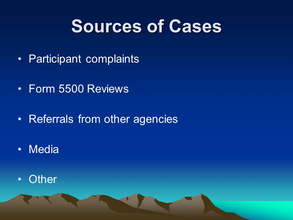 Sources of Cases Participant complaints Form 5500 Reviews Referrals from other agencies Media Other