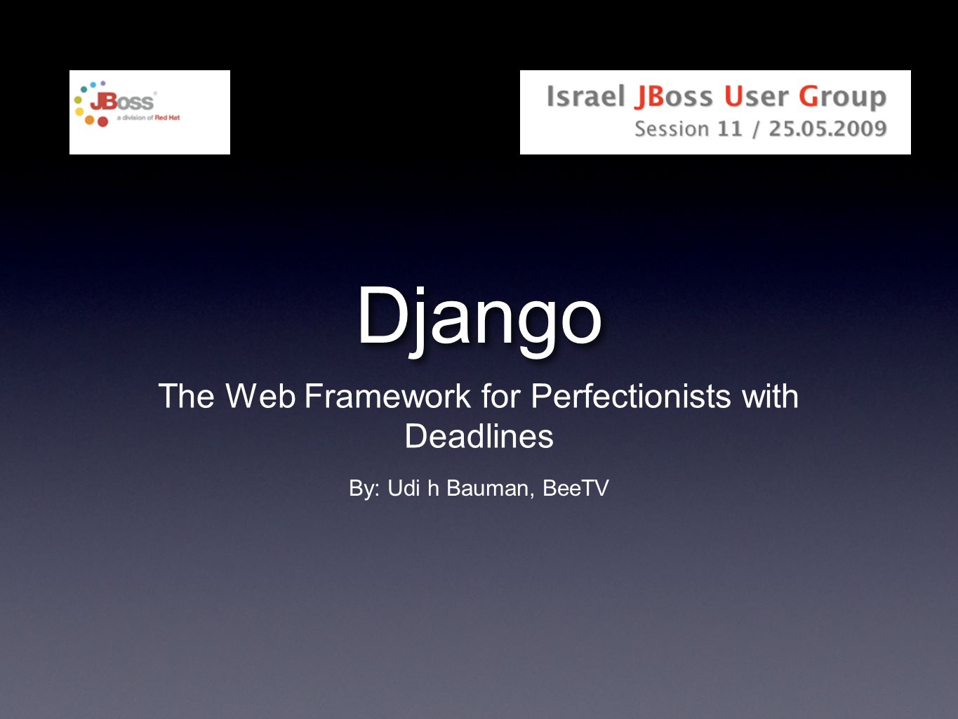 Django The Web Framework for Perfectionists with Deadlines By: Udi h Bauman, BeeTV