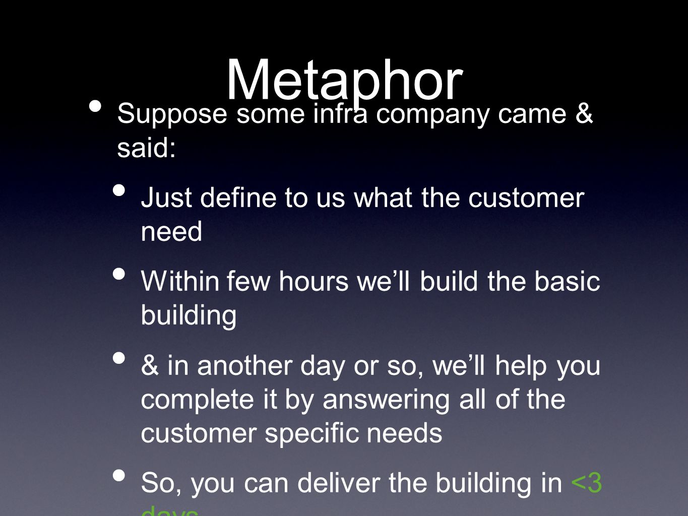 Metaphor Suppose some infra company came & said: Just define to us what the customer need Within few hours well build the basic building & in another day or so, well help you complete it by answering all of the customer specific needs So, you can deliver the building in <3 days