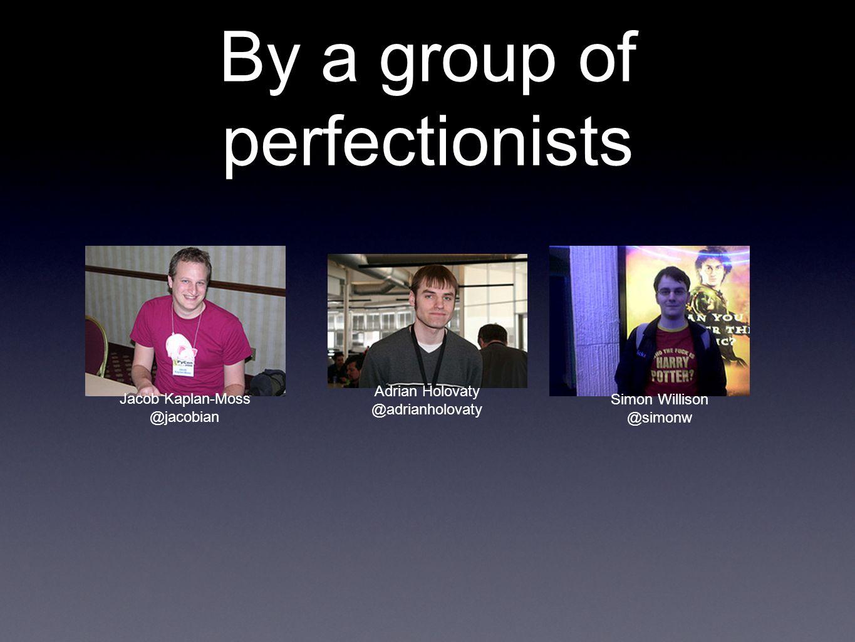 By a group of perfectionists Jacob Kaplan-Moss @jacobian Adrian Holovaty @adrianholovaty Simon Willison @simonw