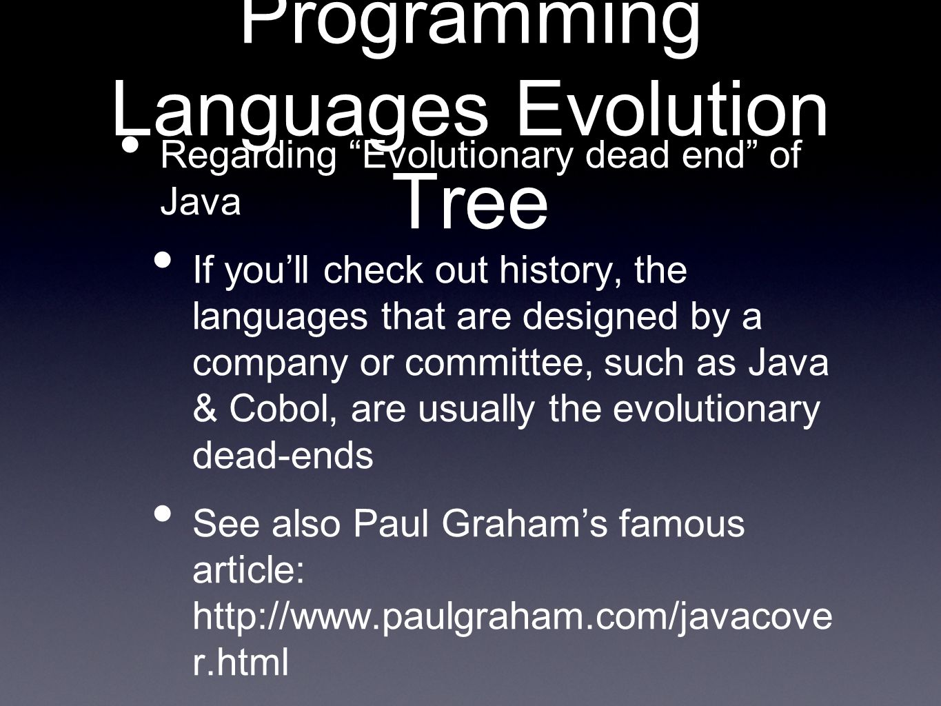 Programming Languages Evolution Tree Regarding Evolutionary dead end of Java If youll check out history, the languages that are designed by a company or committee, such as Java & Cobol, are usually the evolutionary dead-ends See also Paul Grahams famous article: http://www.paulgraham.com/javacove r.html