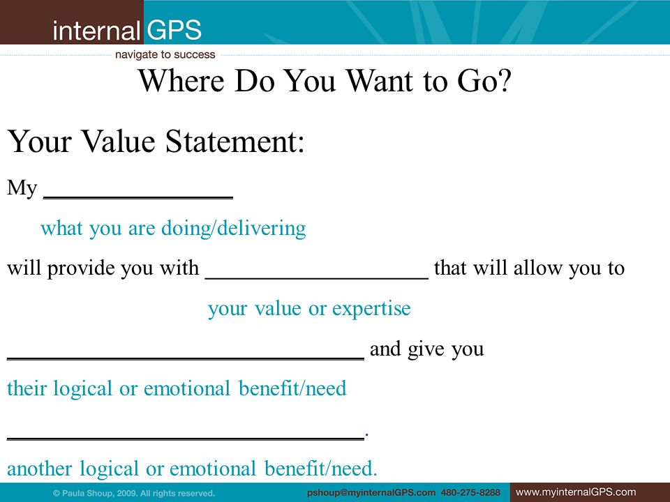 Where Do You Want to Go? Your Value Statement: My _________________ what you are doing/delivering will provide you with ____________________ that will