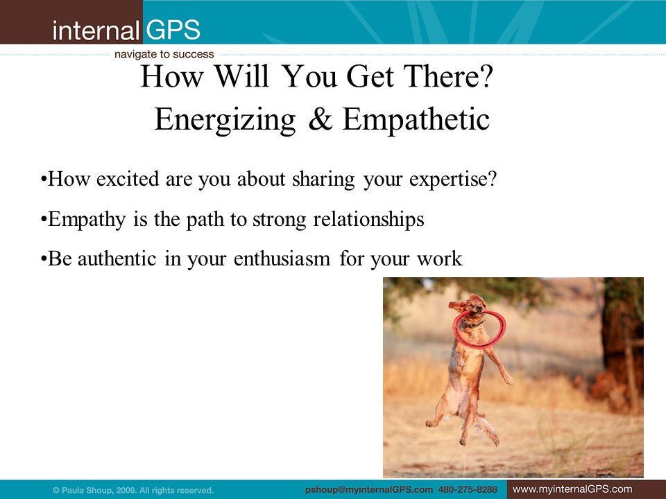 How Will You Get There? Energizing & Empathetic How excited are you about sharing your expertise? Empathy is the path to strong relationships Be authe