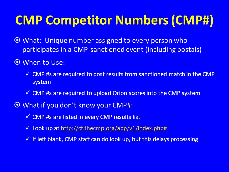 CMP Competitor Numbers (CMP#) What: Unique number assigned to every person who participates in a CMP-sanctioned event (including postals) When to Use: CMP #s are required to post results from sanctioned match in the CMP system CMP #s are required to upload Orion scores into the CMP system What if you dont know your CMP#: CMP #s are listed in every CMP results list Look up at   If left blank, CMP staff can do look up, but this delays processing