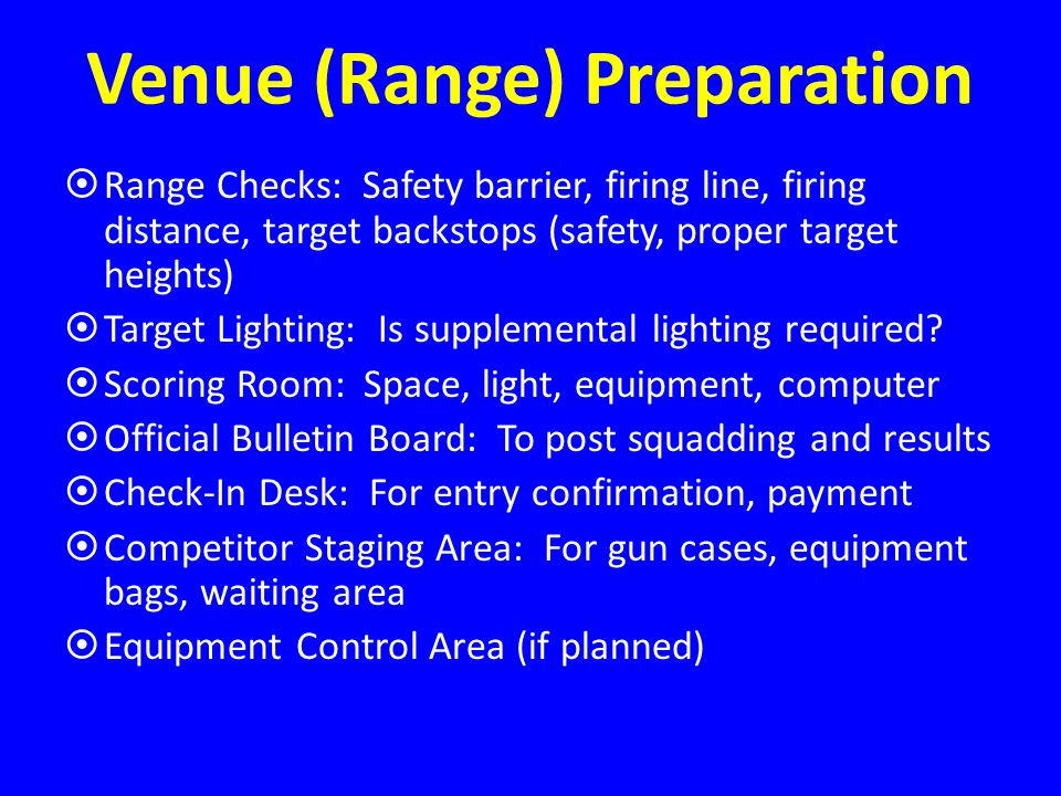 Venue (Range) Preparation Range Checks: Safety barrier, firing line, firing distance, target backstops (safety, proper target heights) Target Lighting: Is supplemental lighting required.