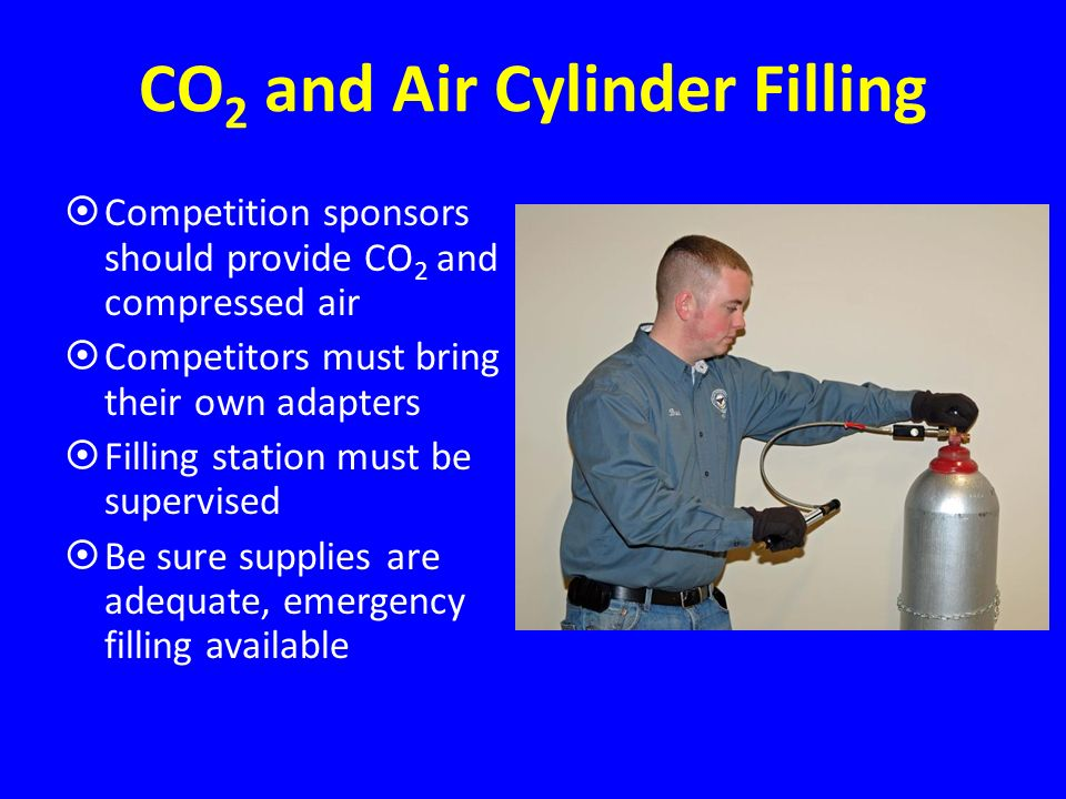 CO 2 and Air Cylinder Filling Competition sponsors should provide CO 2 and compressed air Competitors must bring their own adapters Filling station must be supervised Be sure supplies are adequate, emergency filling available