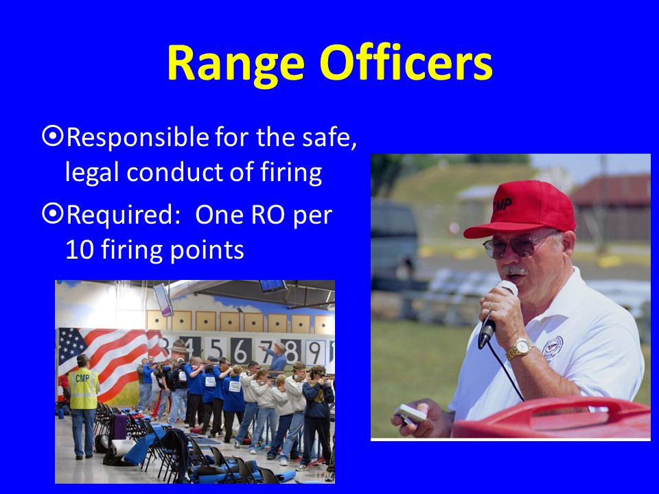 Range Officers Responsible for the safe, legal conduct of firing Required: One RO per 10 firing points