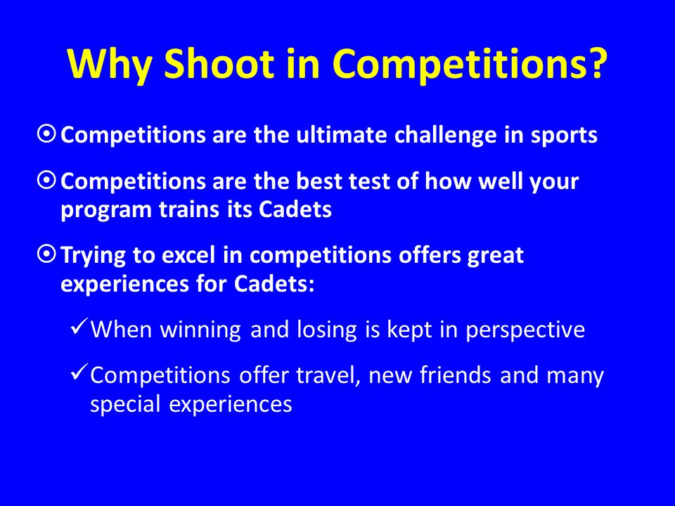 Why Shoot in Competitions? Competitions are the ultimate challenge in sports Competitions are the best test of how well your program trains its Cadets