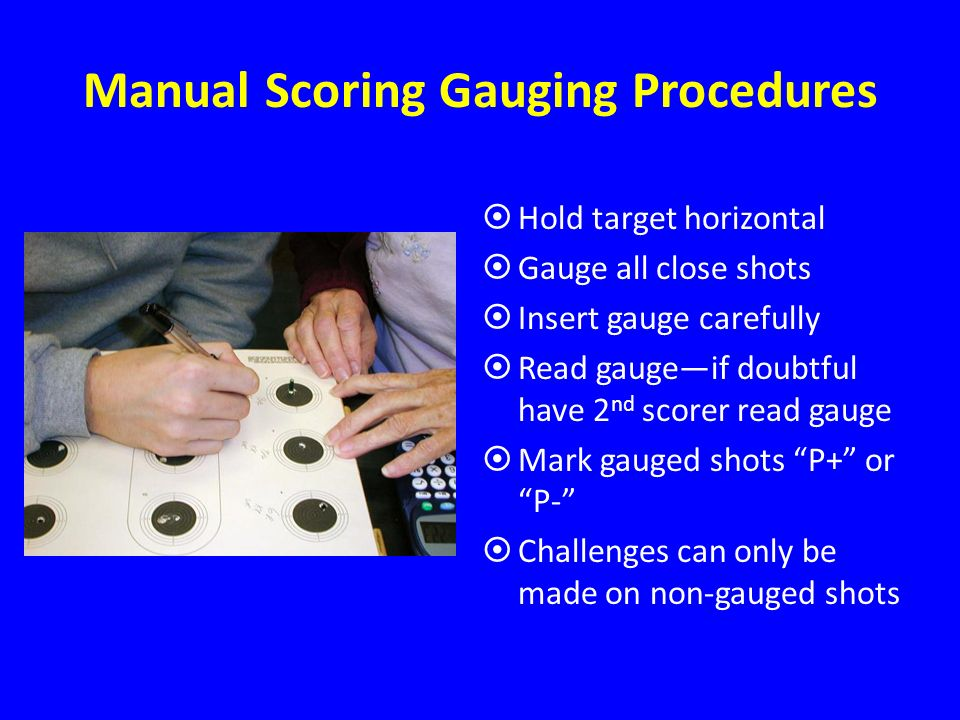 Manual Scoring Gauging Procedures Hold target horizontal Gauge all close shots Insert gauge carefully Read gaugeif doubtful have 2 nd scorer read gauge Mark gauged shots P+ or P- Challenges can only be made on non-gauged shots