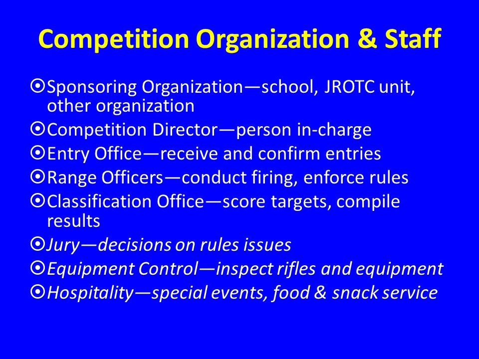 Competition Organization & Staff Sponsoring Organizationschool, JROTC unit, other organization Competition Directorperson in-charge Entry Officereceive and confirm entries Range Officersconduct firing, enforce rules Classification Officescore targets, compile results Jurydecisions on rules issues Equipment Controlinspect rifles and equipment Hospitalityspecial events, food & snack service