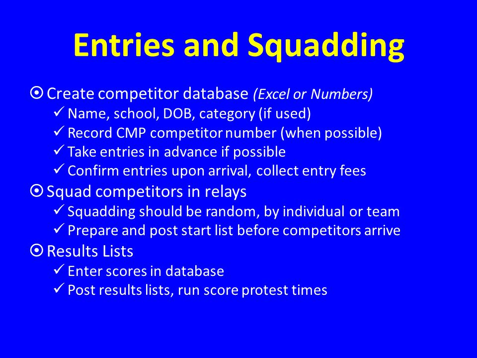 Entries and Squadding Create competitor database (Excel or Numbers) Name, school, DOB, category (if used) Record CMP competitor number (when possible) Take entries in advance if possible Confirm entries upon arrival, collect entry fees Squad competitors in relays Squadding should be random, by individual or team Prepare and post start list before competitors arrive Results Lists Enter scores in database Post results lists, run score protest times