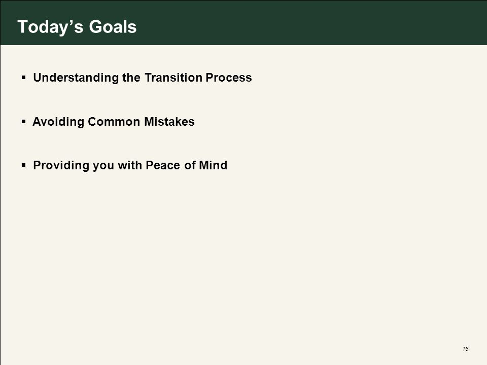16 Todays Goals Understanding the Transition Process Avoiding Common Mistakes Providing you with Peace of Mind
