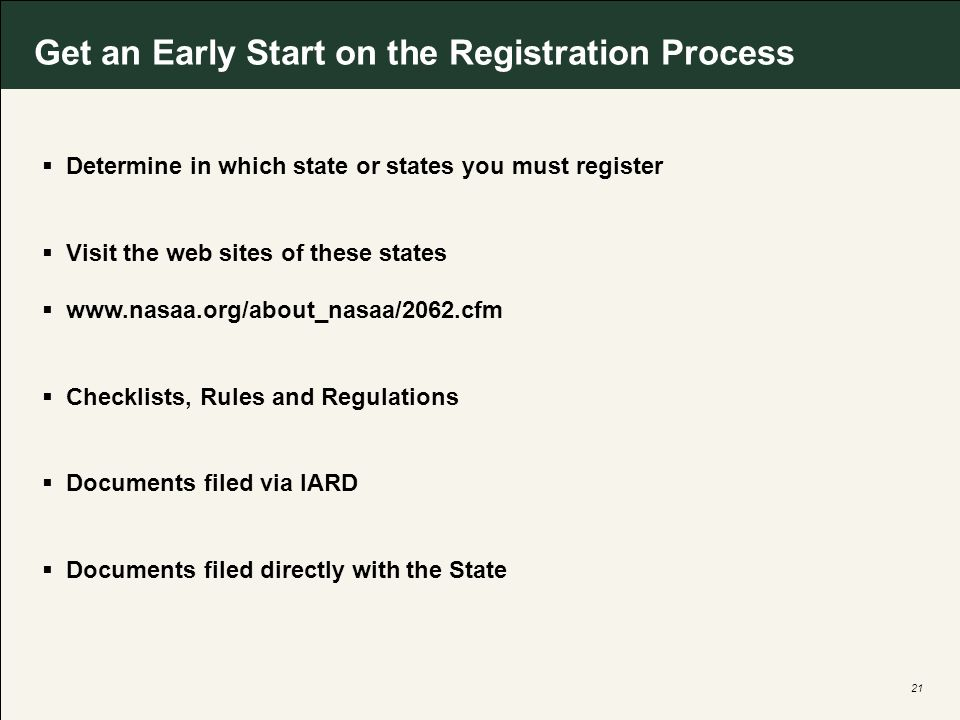 21 Get an Early Start on the Registration Process Determine in which state or states you must register Visit the web sites of these states www.nasaa.org/about_nasaa/2062.cfm Checklists, Rules and Regulations Documents filed via IARD Documents filed directly with the State