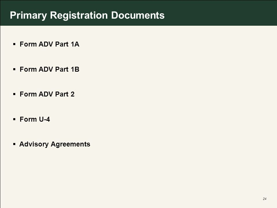 24 Primary Registration Documents Form ADV Part 1A Form ADV Part 1B Form ADV Part 2 Form U-4 Advisory Agreements