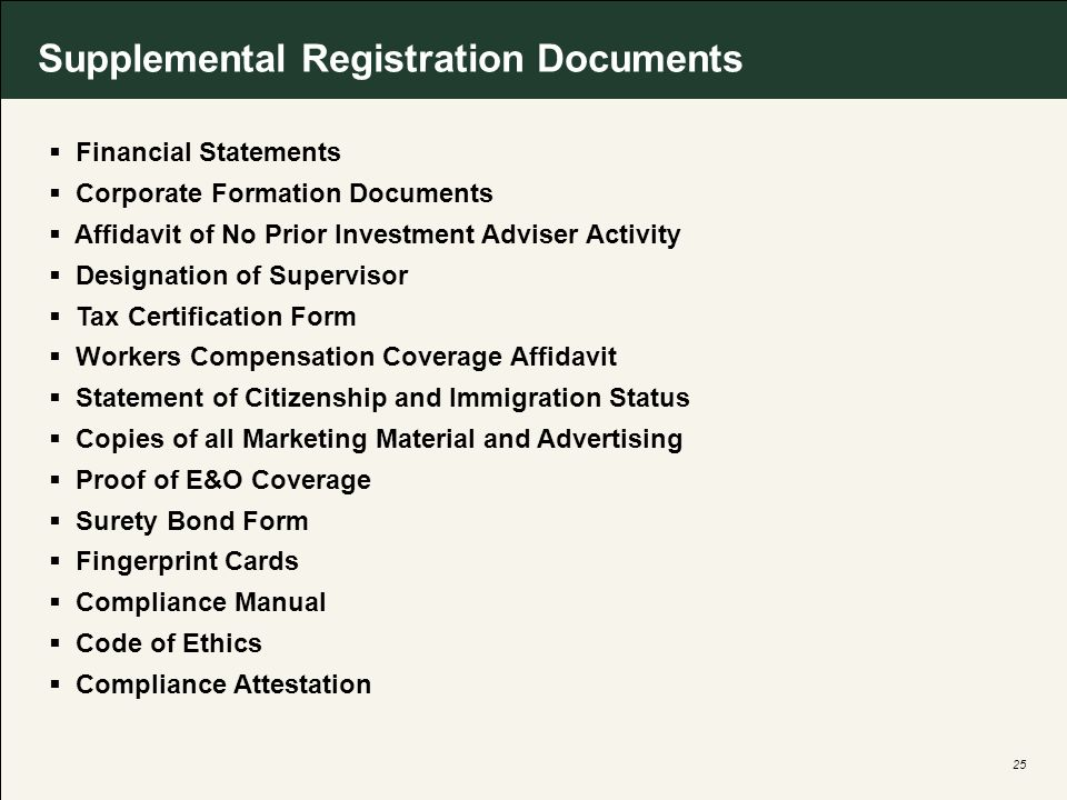 25 Supplemental Registration Documents Financial Statements Corporate Formation Documents Affidavit of No Prior Investment Adviser Activity Designation of Supervisor Tax Certification Form Workers Compensation Coverage Affidavit Statement of Citizenship and Immigration Status Copies of all Marketing Material and Advertising Proof of E&O Coverage Surety Bond Form Fingerprint Cards Compliance Manual Code of Ethics Compliance Attestation