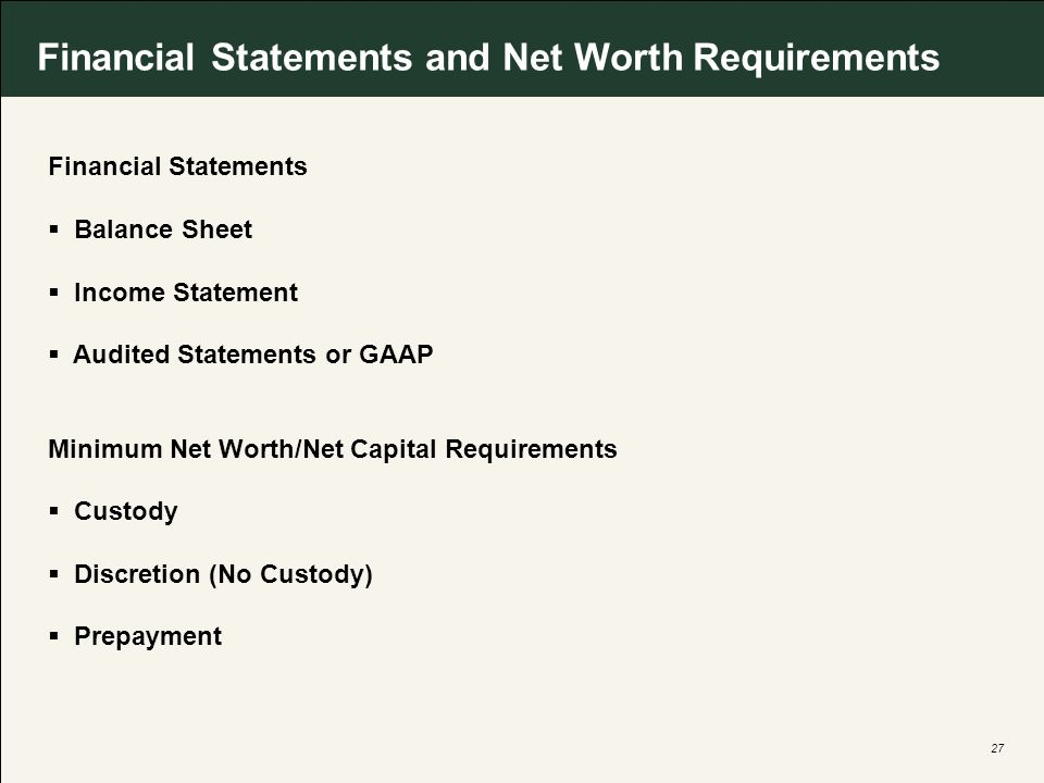 27 Financial Statements and Net Worth Requirements Financial Statements Balance Sheet Income Statement Audited Statements or GAAP Minimum Net Worth/Net Capital Requirements Custody Discretion (No Custody) Prepayment