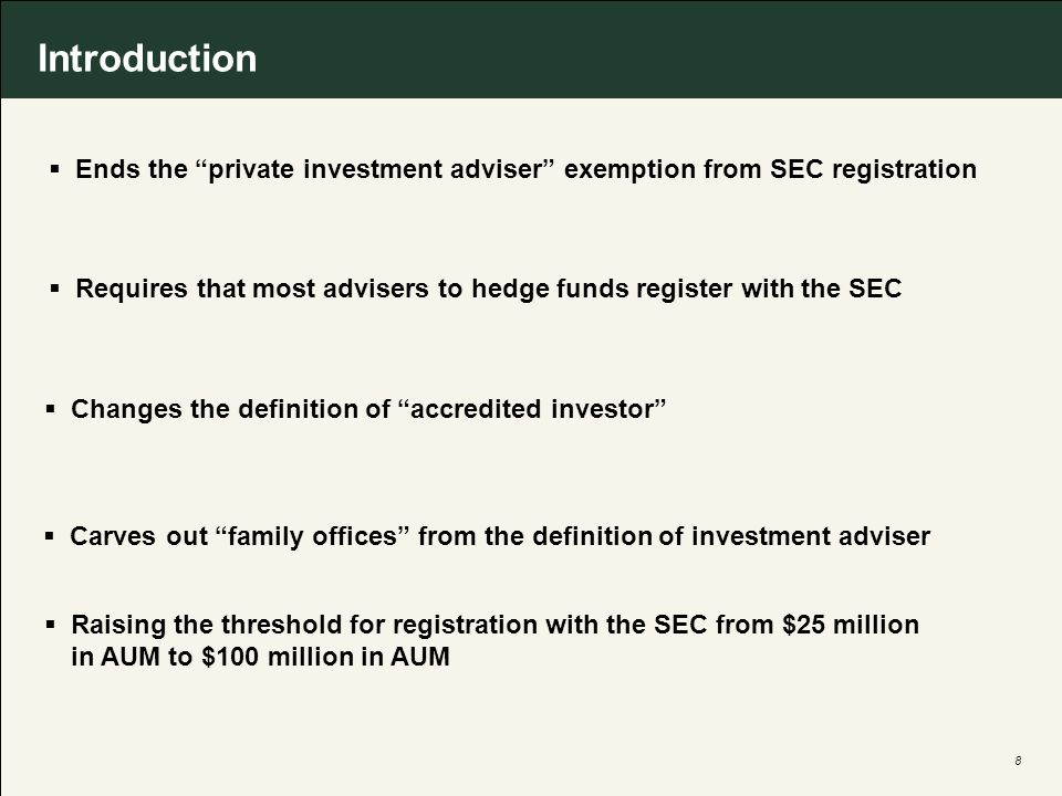 8 Ends the private investment adviser exemption from SEC registration Requires that most advisers to hedge funds register with the SEC Changes the definition of accredited investor Carves out family offices from the definition of investment adviser Raising the threshold for registration with the SEC from $25 million in AUM to $100 million in AUM Introduction