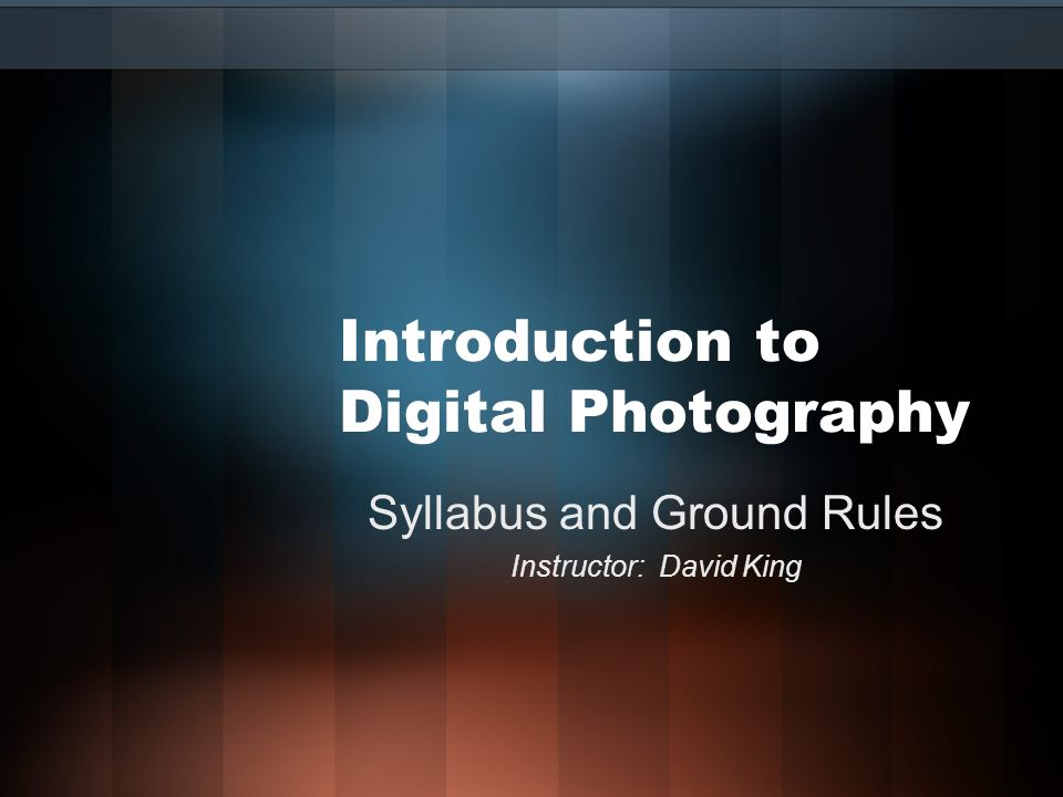 Introduction to Digital Photography Syllabus and Ground Rules Instructor: David King