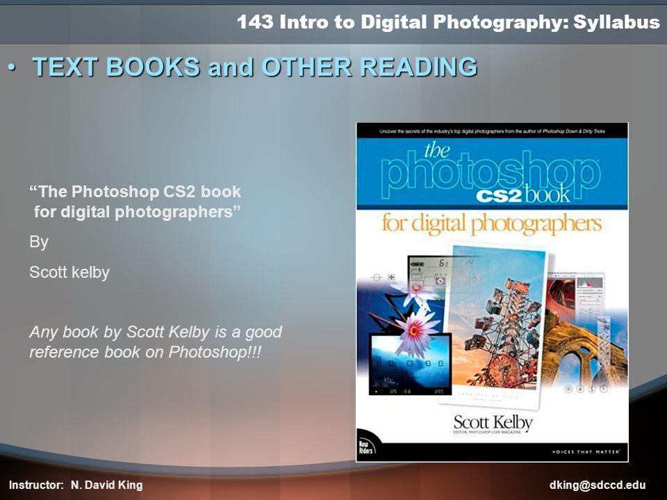 143 Intro to Digital Photography: Syllabus TEXT BOOKS and OTHER READINGTEXT BOOKS and OTHER READING Instructor: N. David King dking@sdccd.edu The Phot