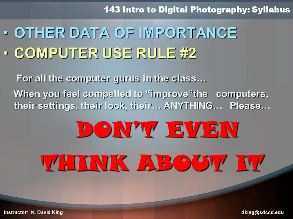 143 Intro to Digital Photography: Syllabus OTHEROTHER DATA OF IMPORTANCE COMPUTERCOMPUTER USE RULE #2 For all the computer gurus in the class… When yo