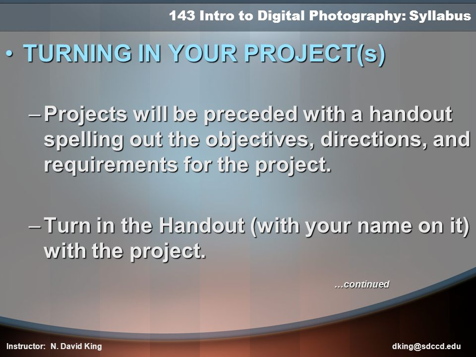 143 Intro to Digital Photography: Syllabus TURNING IN YOUR PROJECT(s)TURNING IN YOUR PROJECT(s) –Projects will be preceded with a handout spelling out