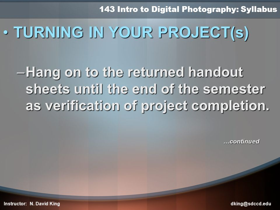 143 Intro to Digital Photography: Syllabus TURNING IN YOUR PROJECT(s)TURNING IN YOUR PROJECT(s) –Hang on to the returned handout sheets until the end