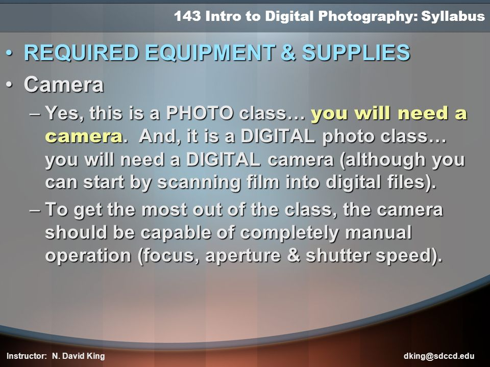 143 Intro to Digital Photography: Syllabus REQUIRED EQUIPMENT & SUPPLIESREQUIRED EQUIPMENT & SUPPLIES CameraCamera –Yes, this is a PHOTO class… you wi