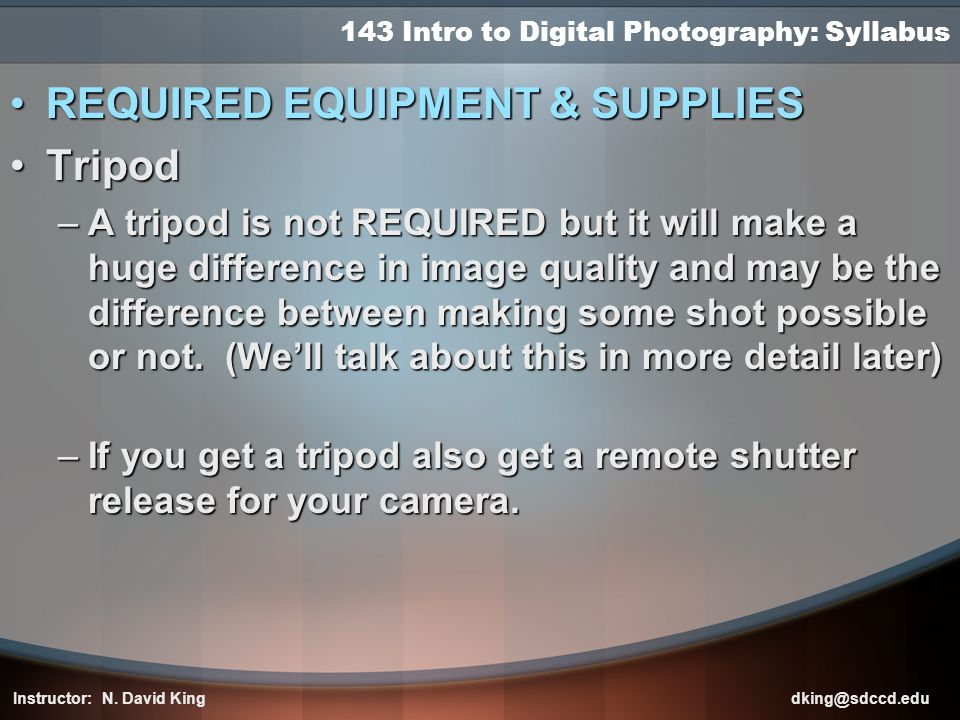 143 Intro to Digital Photography: Syllabus REQUIRED EQUIPMENT & SUPPLIESREQUIRED EQUIPMENT & SUPPLIES TripodTripod –A tripod is not REQUIRED but it wi