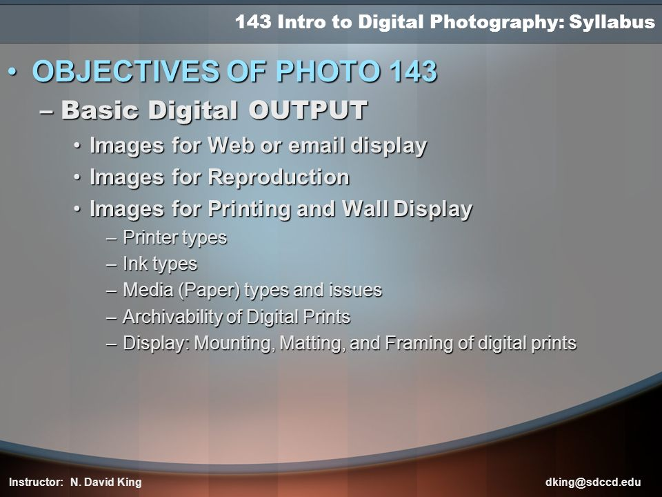 143 Intro to Digital Photography: Syllabus OBJECTIVES OF PHOTO 143OBJECTIVES OF PHOTO 143 –Basic Digital OUTPUT Images for Web or email displayImages