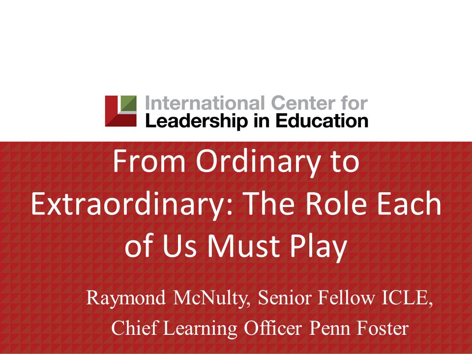 From Ordinary to Extraordinary: The Role Each of Us Must Play Raymond McNulty, Senior Fellow ICLE, Chief Learning Officer Penn Foster