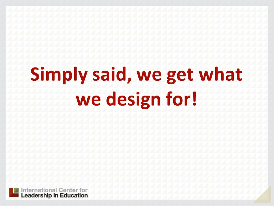 Simply said, we get what we design for!