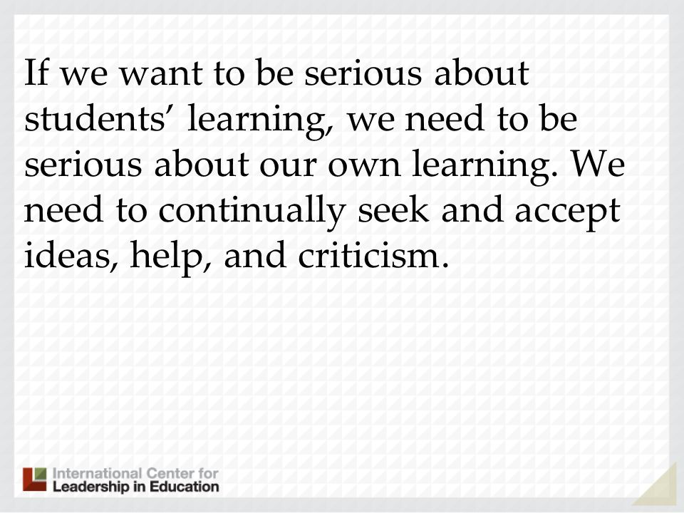 If we want to be serious about students learning, we need to be serious about our own learning. We need to continually seek and accept ideas, help, an