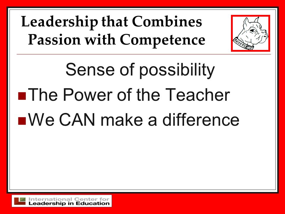 Leadership that Combines Passion with Competence Sense of possibility The Power of the Teacher We CAN make a difference