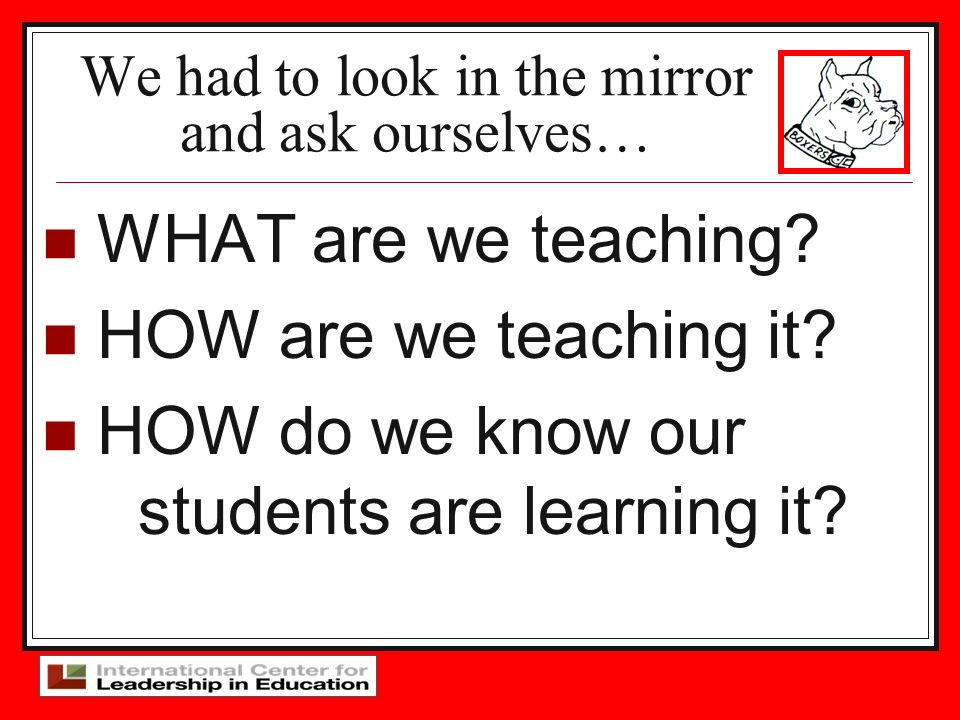 We had to look in the mirror and ask ourselves… WHAT are we teaching? HOW are we teaching it? HOW do we know our students are learning it?