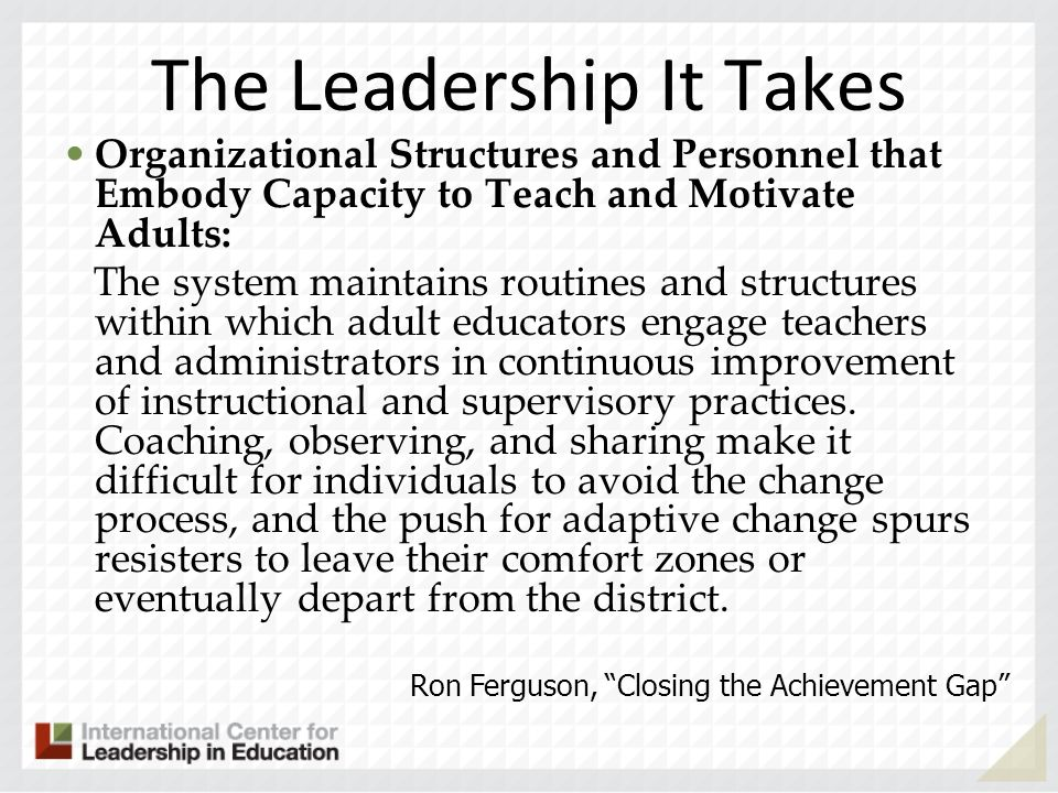 The Leadership It Takes Organizational Structures and Personnel that Embody Capacity to Teach and Motivate Adults: The system maintains routines and s